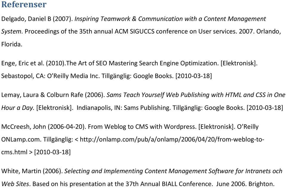 [2010-03-18] Lemay, Laura & Colburn Rafe (2006). Sams Teach Yourself Web Publishing with HTML and CSS in One Hour a Day. [Elektronisk]. Indianapolis, IN: Sams Publishing. Tillgänglig: Google Books.