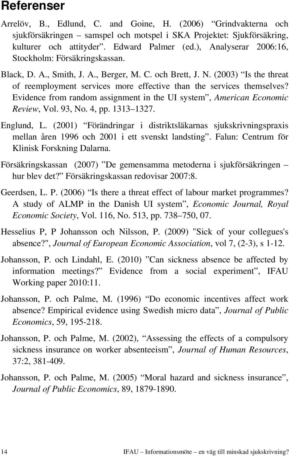 (2003) Is the threat of reemployment services more effective than the services themselves? Evidence from random assignment in the UI system, American Economic Review, Vol. 93, No. 4, pp. 1313 1327.