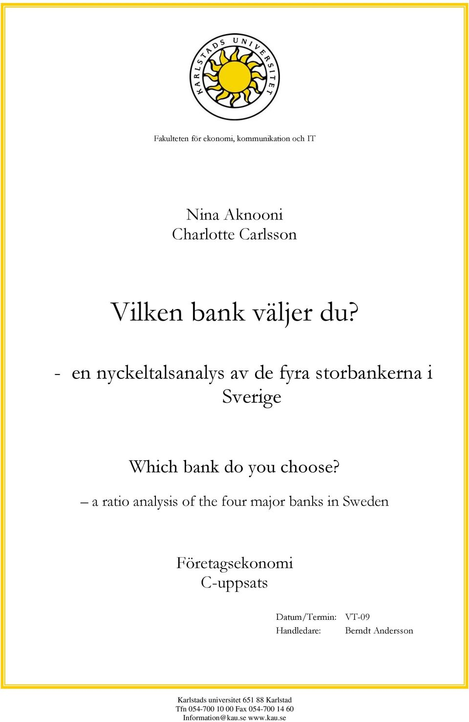 a ratio analysis of the four major banks in Sweden Företagsekonomi C-uppsats Datum/Termin: VT-09