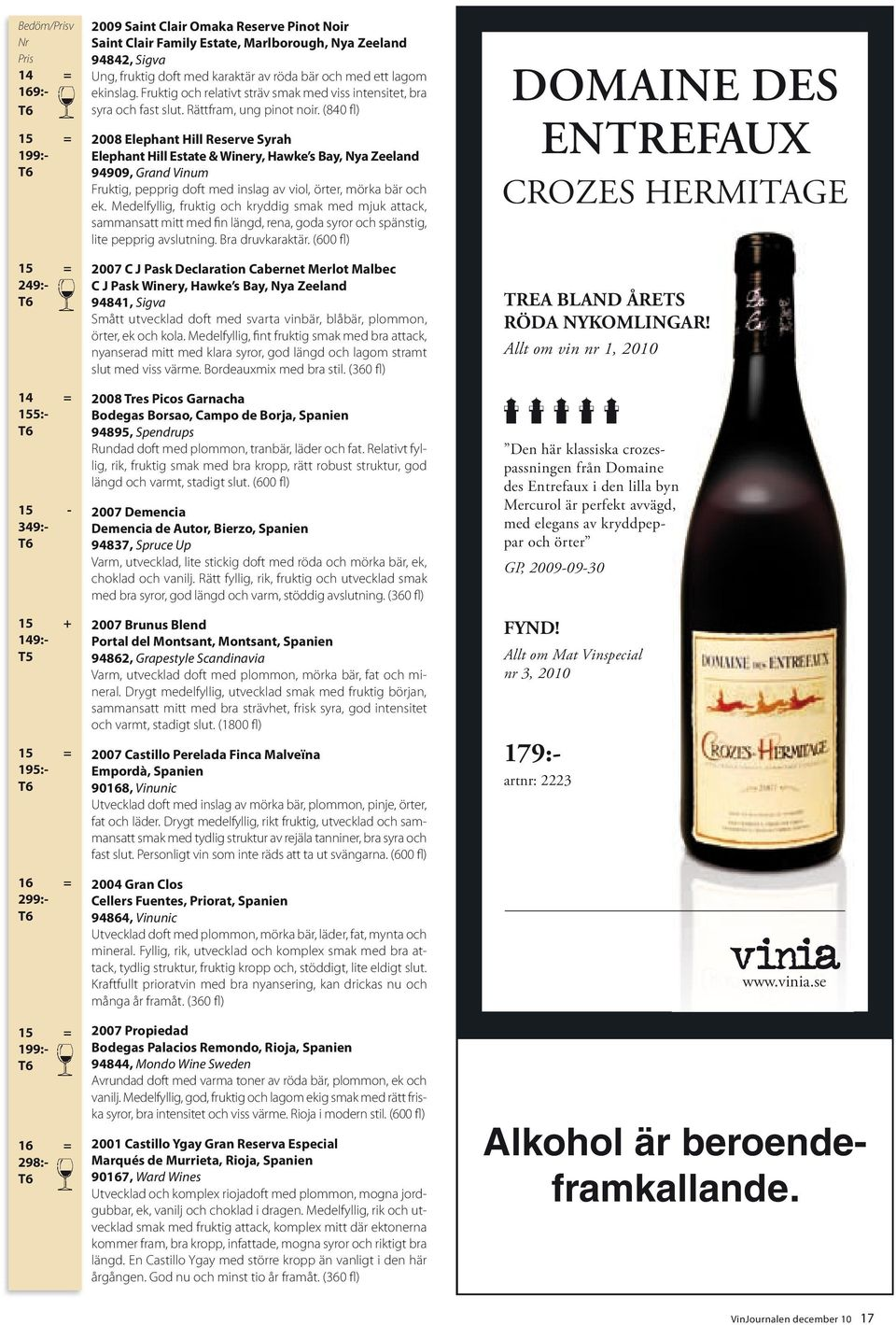 (840 fl) 2008 Elephant Hill Reserve Syrah Elephant Hill Estate & Winery, Hawke s Bay, Nya Zeeland 94909, Grand Vinum Fruktig, pepprig doft med inslag av viol, örter, mörka bär och ek.