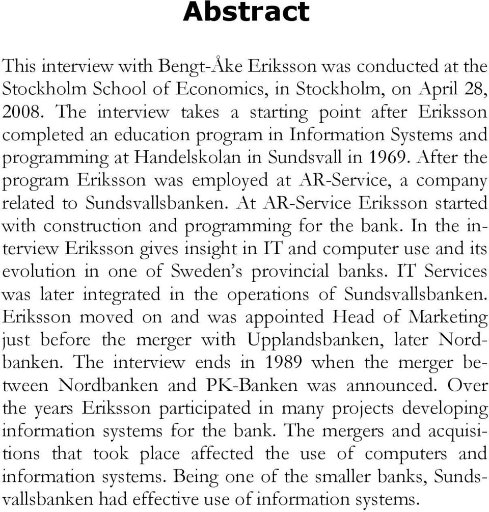 After the program Eriksson was employed at AR-Service, a company related to Sundsvallsbanken. At AR-Service Eriksson started with construction and programming for the bank.