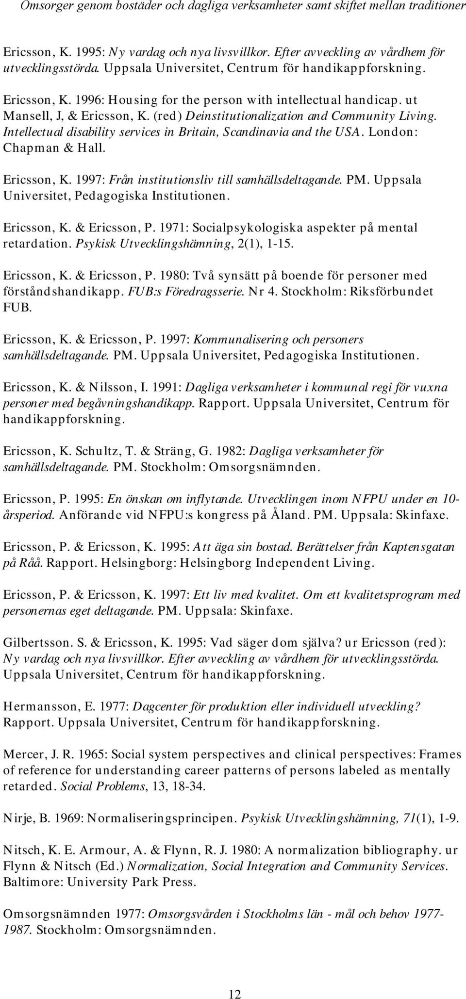Intellectual disability services in Britain, Scandinavia and the USA. London: Chapman & Hall. Ericsson, K. 1997: Från institutionsliv till samhällsdeltagande. PM.