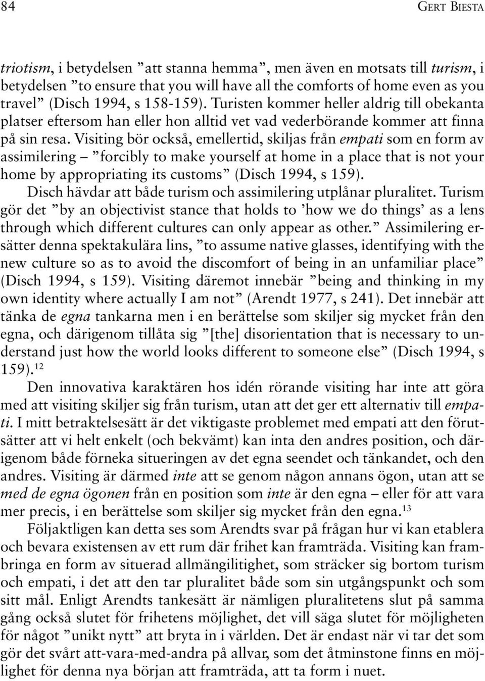 Visiting bör också, emellertid, skiljas från empati som en form av assimilering forcibly to make yourself at home in a place that is not your home by appropriating its customs (Disch 1994, s 159).
