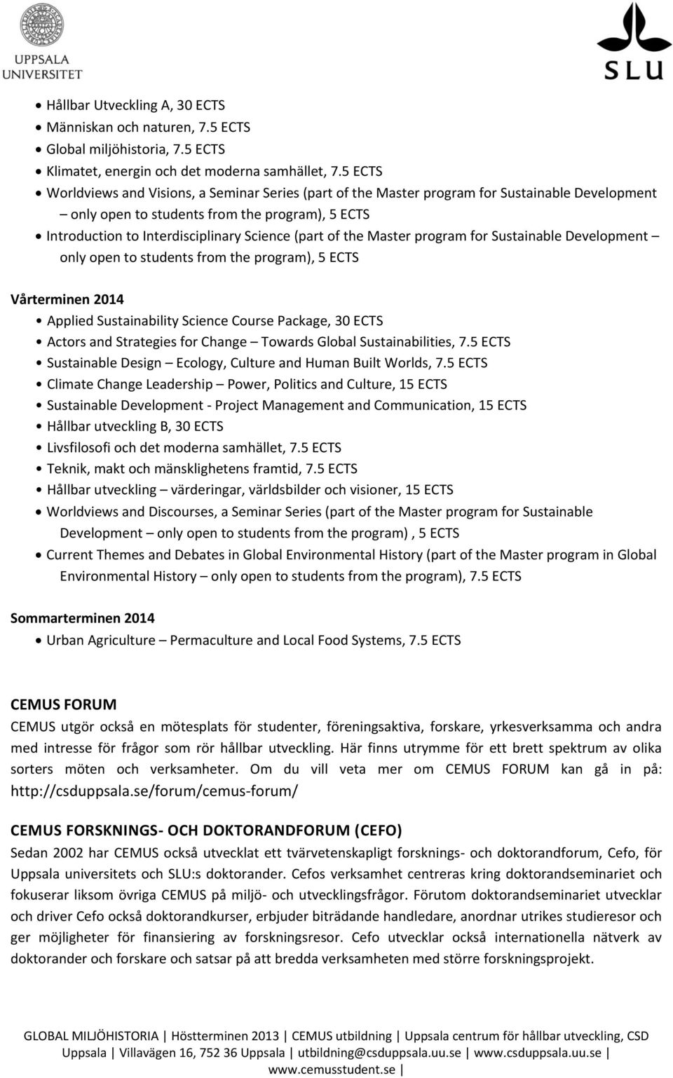 of the Master program for Sustainable Development only open to students from the program), 5 ECTS Vårterminen 2014 Applied Sustainability Science Course Package, 30 ECTS Actors and Strategies for