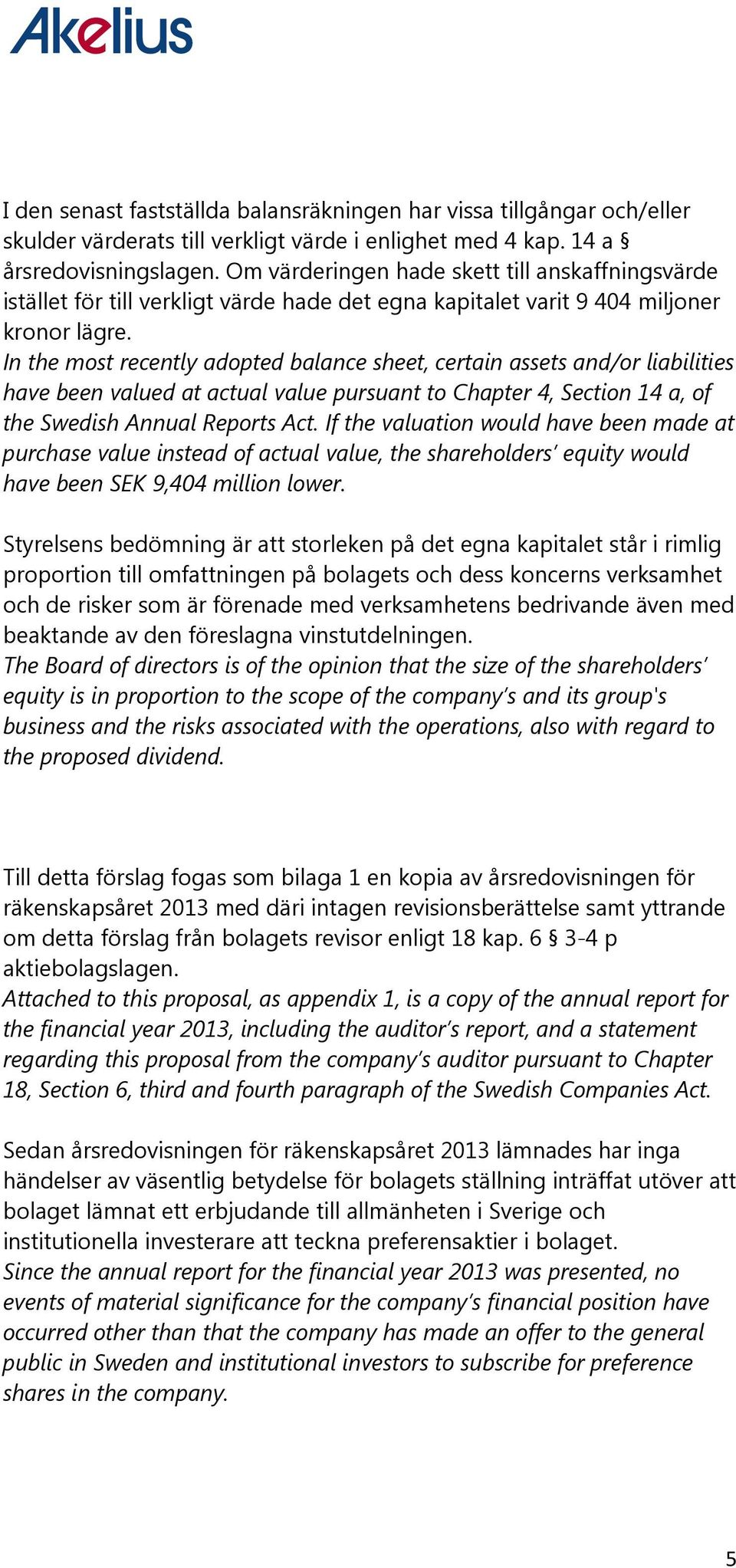 In the most recently adopted balance sheet, certain assets and/or liabilities have been valued at actual value pursuant to Chapter 4, Section 14 a, of the Swedish Annual Reports Act.