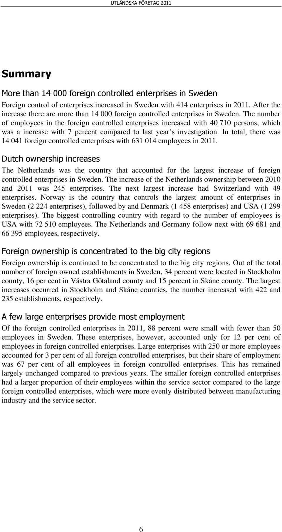The number of employees in the foreign controlled enterprises increased with 40 710 persons, which was a increase with 7 percent compared to last year s investigation.