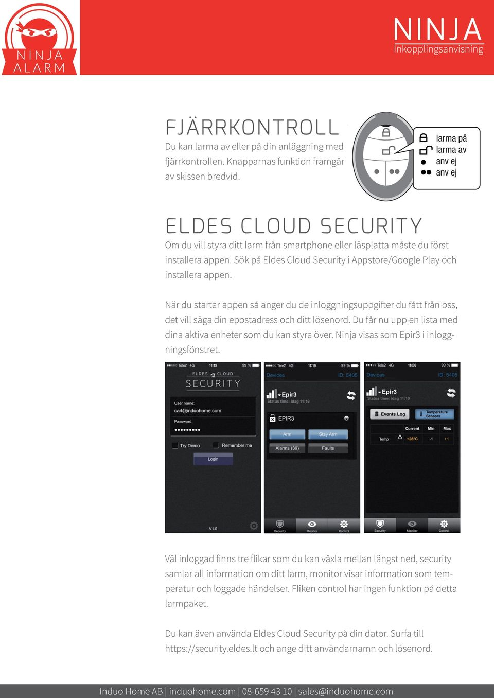 Sök på Eldes Cloud Security i Appstore/Google Play och installera appen. När du startar appen så anger du de inloggningsuppgifter du fått från oss, det vill säga din epostadress och ditt lösenord.