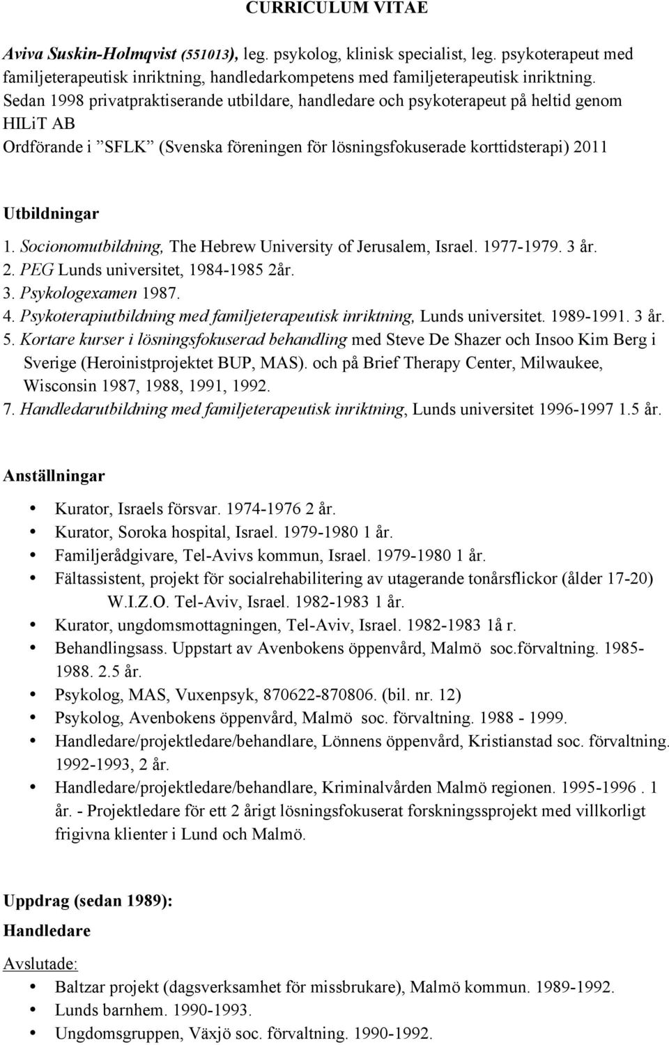 Socionomutbildning, The Hebrew University of Jerusalem, Israel. 1977-1979. 3 år. 2. PEG Lunds universitet, 1984-1985 2år. 3. Psykologexamen 1987. 4.