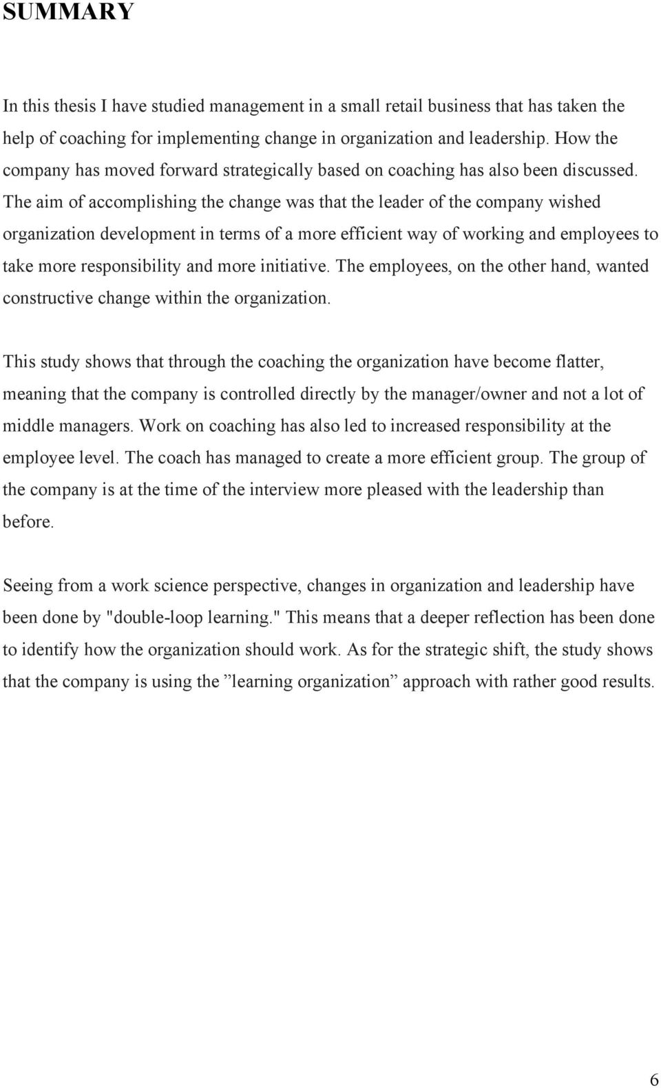 The aim of accomplishing the change was that the leader of the company wished organization development in terms of a more efficient way of working and employees to take more responsibility and more