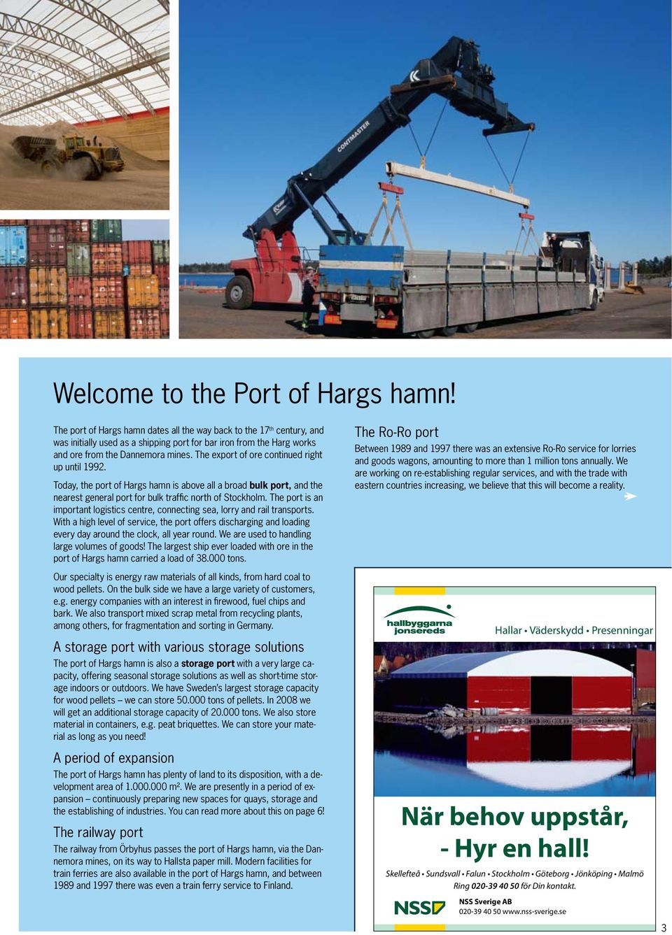 The export of ore continued right up until 1992. Today, the port of Hargs hamn is above all a broad bulk port, and the nearest general port for bulk traffic north of Stockholm.
