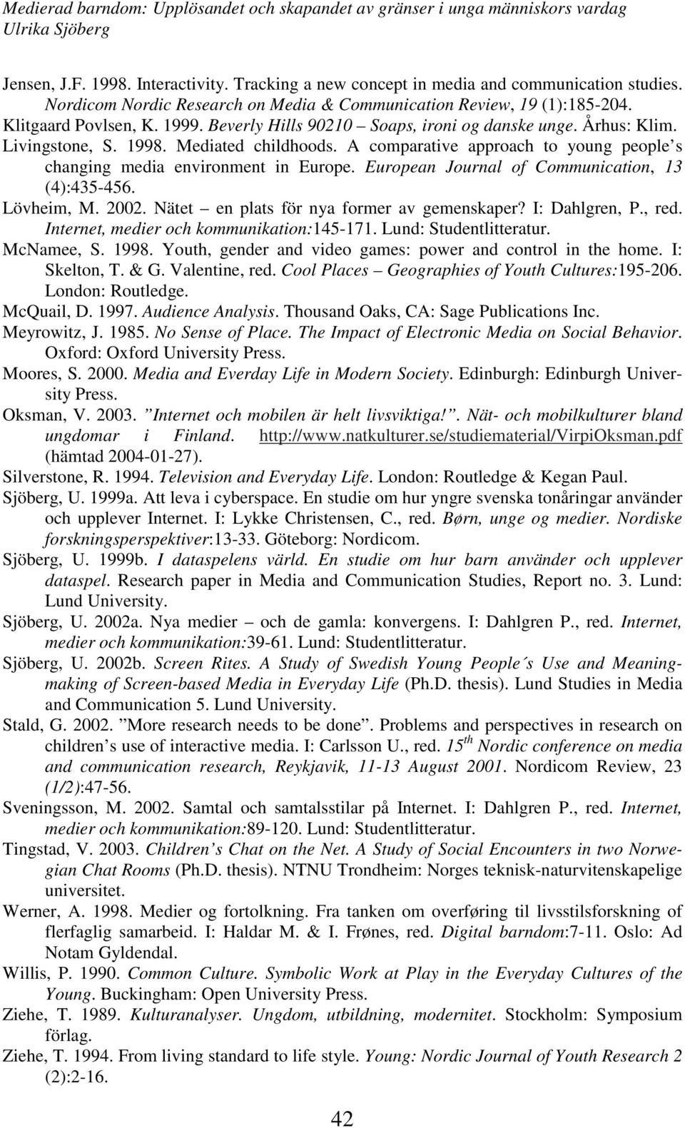 European Journal of Communication, 13 (4):435-456. Lövheim, M. 2002. Nätet en plats för nya former av gemenskaper? I: Dahlgren, P., red. Internet, medier och kommunikation:145-171.