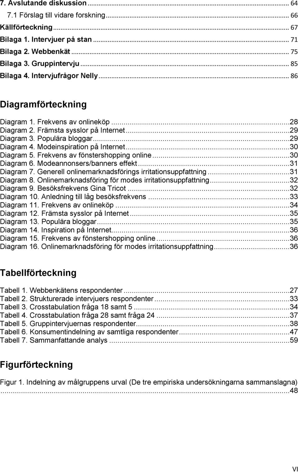..30 Diagram 5. Frekvens av fönstershopping online...30 Diagram 6. Modeannonsers/banners effekt...31 Diagram 7. Generell onlinemarknadsförings irritationsuppfattning...31 Diagram 8.
