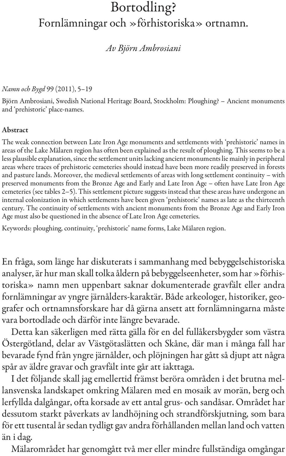 Abstract The weak connection between Late Iron Age monuments and settlements with prehistoric names in areas of the Lake Mälaren region has often been explained as the result of ploughing.