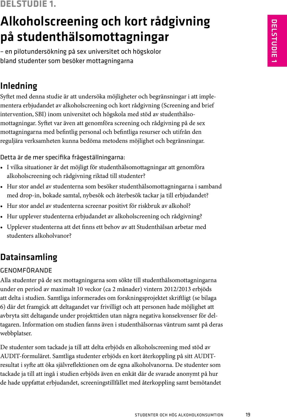 denna studie är att undersöka möjligheter och begränsningar i att implementera erbjudandet av alkoholscreening och kort rådgivning (Screening and brief intervention, SBI) inom universitet och