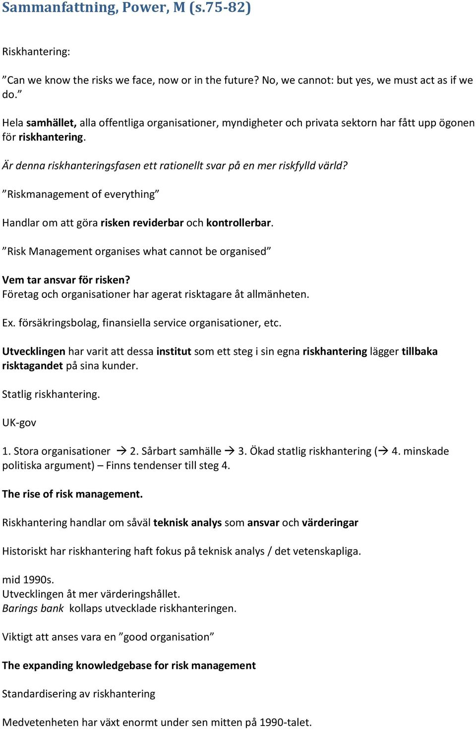 Riskmanagement of everything Handlar om att göra risken reviderbar och kontrollerbar. Risk Management organises what cannot be organised Vem tar ansvar för risken?