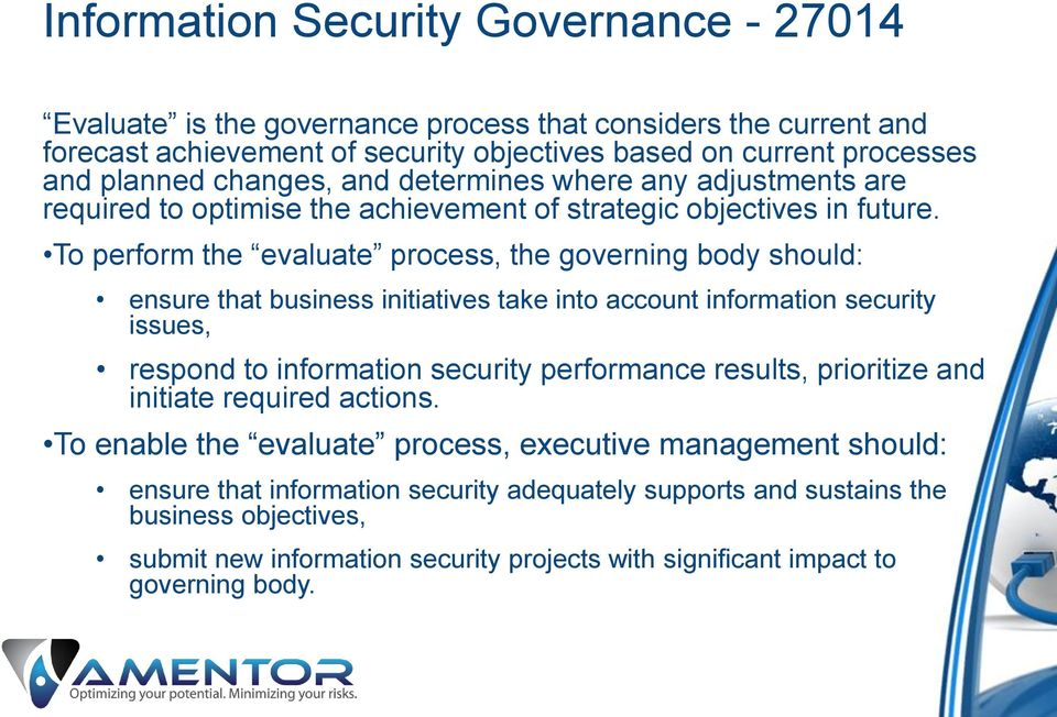 To perform the evaluate process, the governing body should: ensure that business initiatives take into account information security issues, respond to information security performance results,