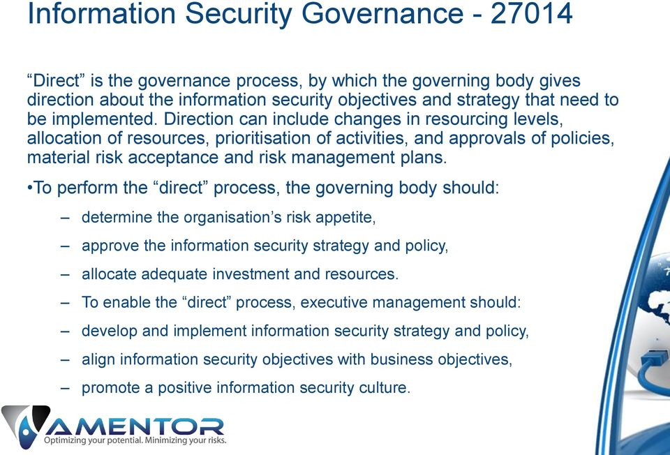 To perform the direct process, the governing body should: determine the organisation s risk appetite, approve the information security strategy and policy, allocate adequate investment and resources.