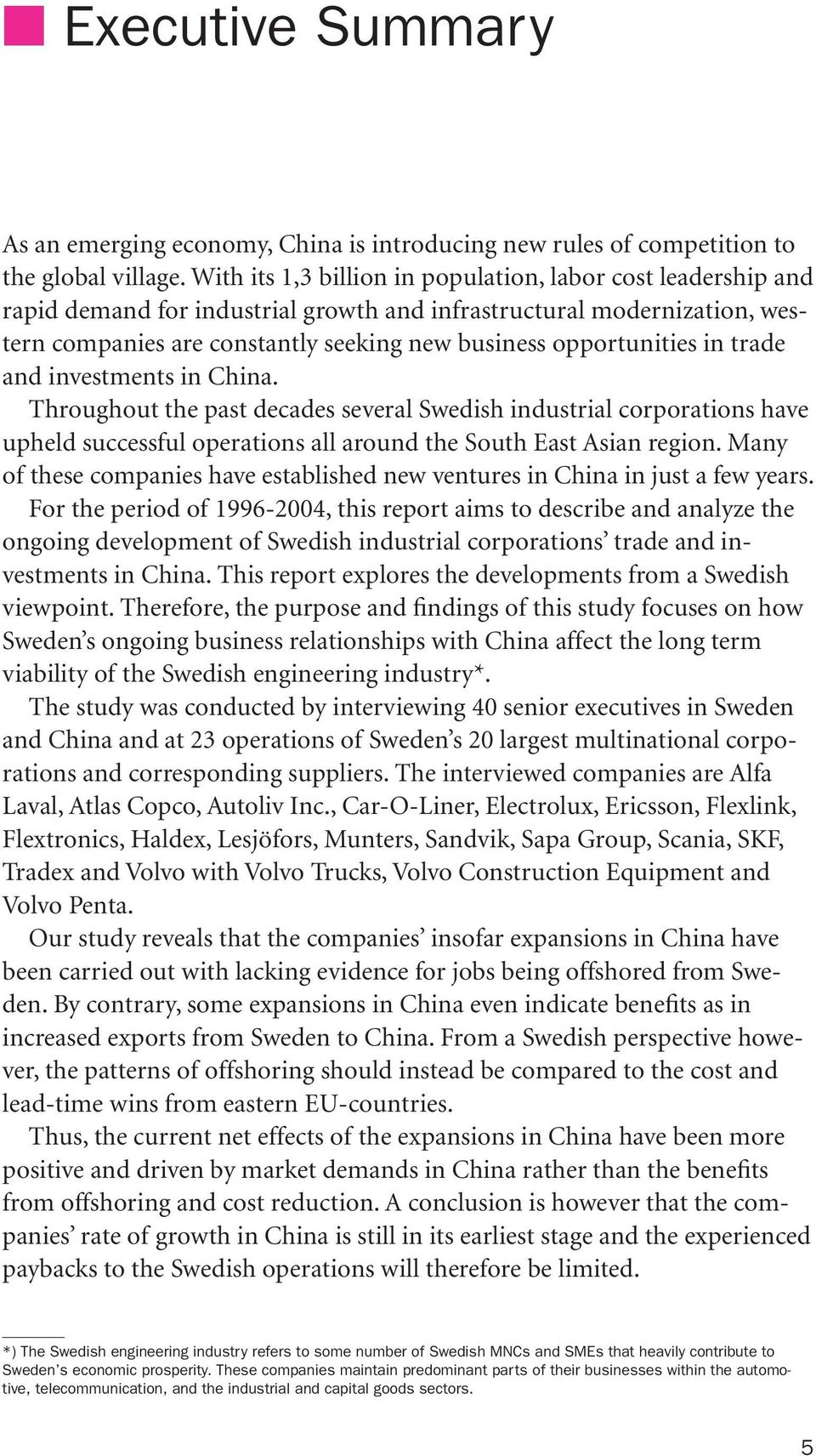 in trade and investments in China. Throughout the past decades several Swedish industrial corporations have upheld successful operations all around the South East Asian region.