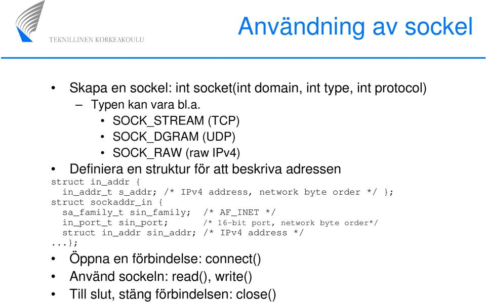 a en sockel: int socket(int domain, int type, int protocol) Typen kan vara bl.a. SOCK_STREAM (TCP) SOCK_DGRAM (UDP) SOCK_RAW (raw IPv4)