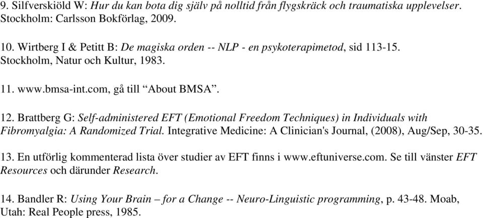 Brattberg G: Self-administered EFT (Emotional Freedom Techniques) in Individuals with Fibromyalgia: A Randomized Trial. Integrative Medicine: A Clinician's Journal, (2008), Aug/Sep, 30-35.