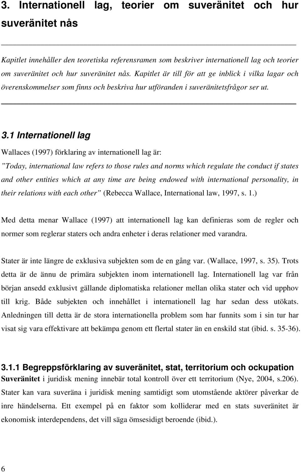 1 Internationell lag Wallaces (1997) förklaring av internationell lag är: Today, international law refers to those rules and norms which regulate the conduct if states and other entities which at any