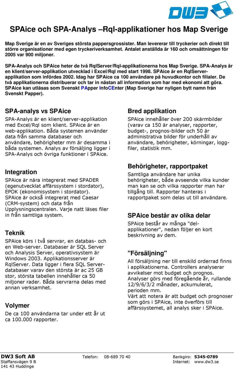 SPA-Analys och SPAice heter de två RqlServer/Rql-applikationerna hos Map Sverige. SPA-Analys är en klient/server-applikation utvecklad i Excel/Rql med start 1998.