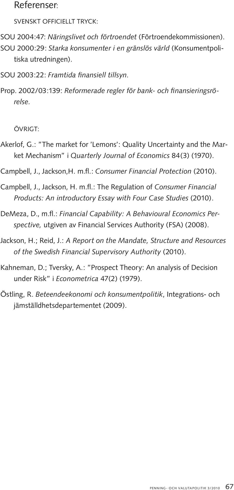 : The market for Lemons : Quality Uncertainty and the Market Mechanism i Quarterly Journal of Economics 84(3) (1970). Campbell, J., Jackson,H. m.fl.: Consumer Financial Protection (2010). Campbell, J., Jackson, H.
