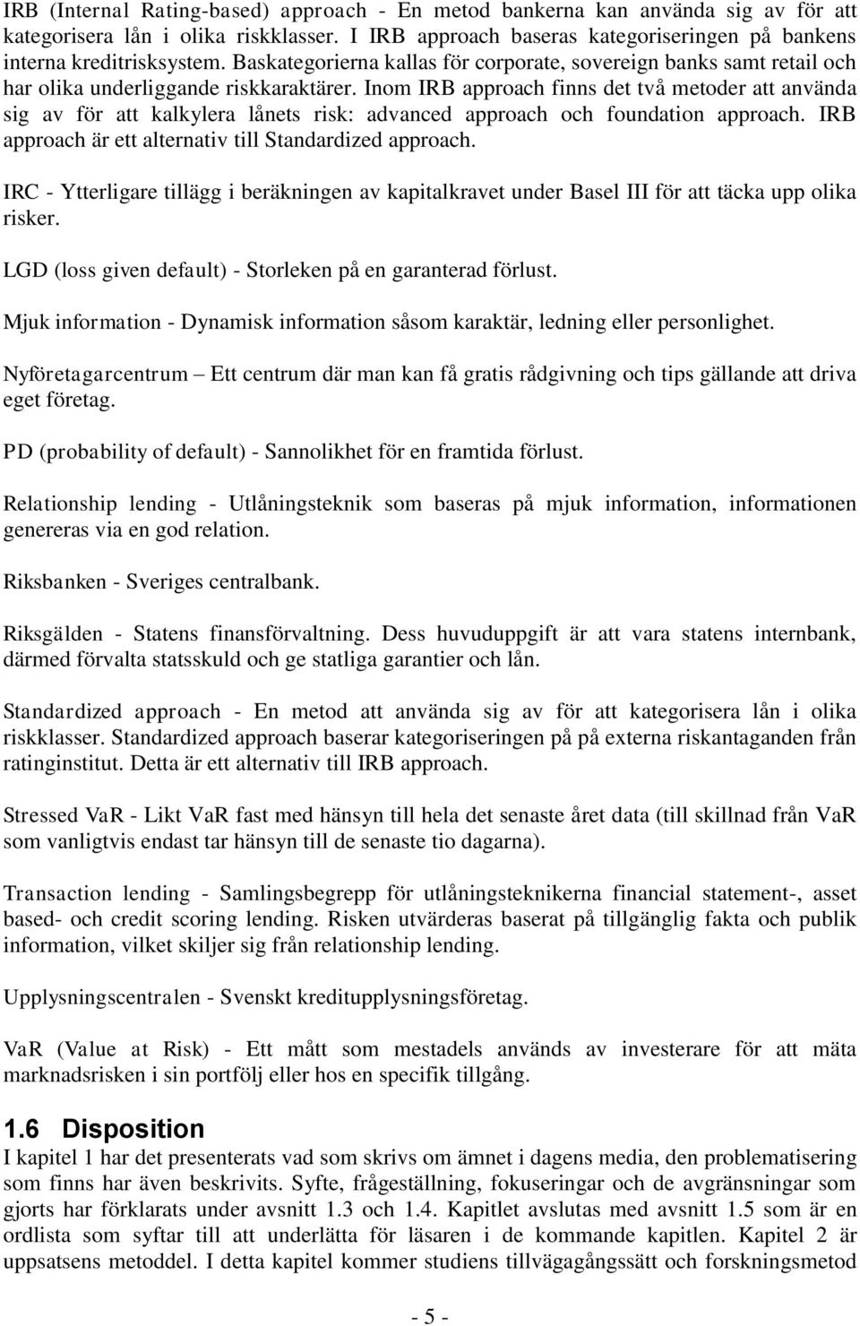 Inom IRB approach finns det två metoder att använda sig av för att kalkylera lånets risk: advanced approach och foundation approach. IRB approach är ett alternativ till Standardized approach.