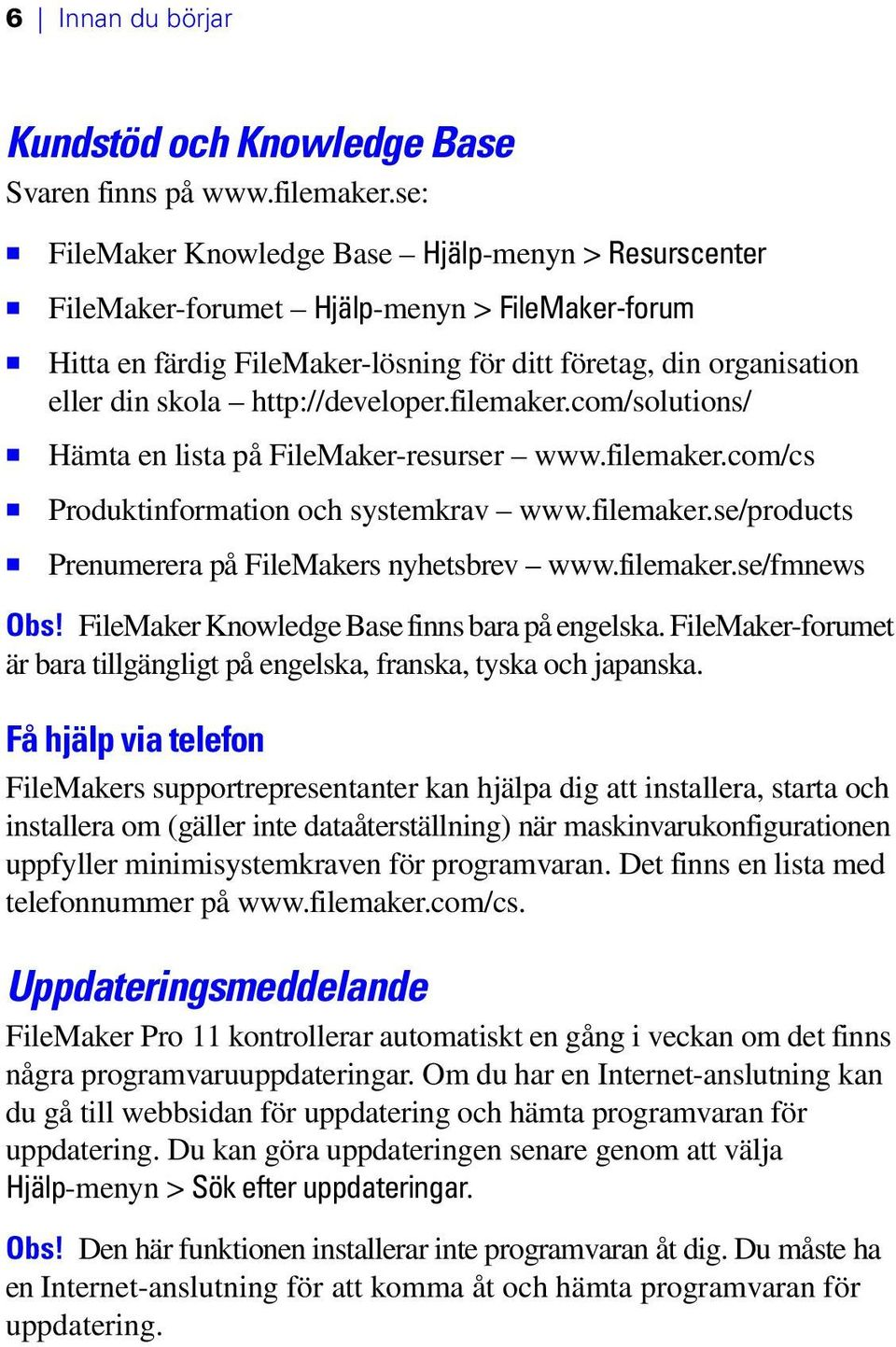 http://developer.filemaker.com/solutions/ 1 Hämta en lista på FileMaker-resurser www.filemaker.com/cs 1 Produktinformation och systemkrav www.filemaker.se/products 1 Prenumerera på FileMakers nyhetsbrev www.