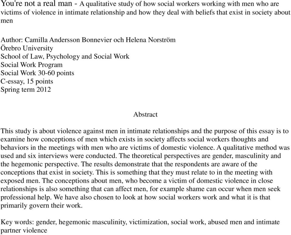 Abstract This study is about violence against men in intimate relationships and the purpose of this essay is to examine how conceptions of men which exists in society affects social workers thoughts
