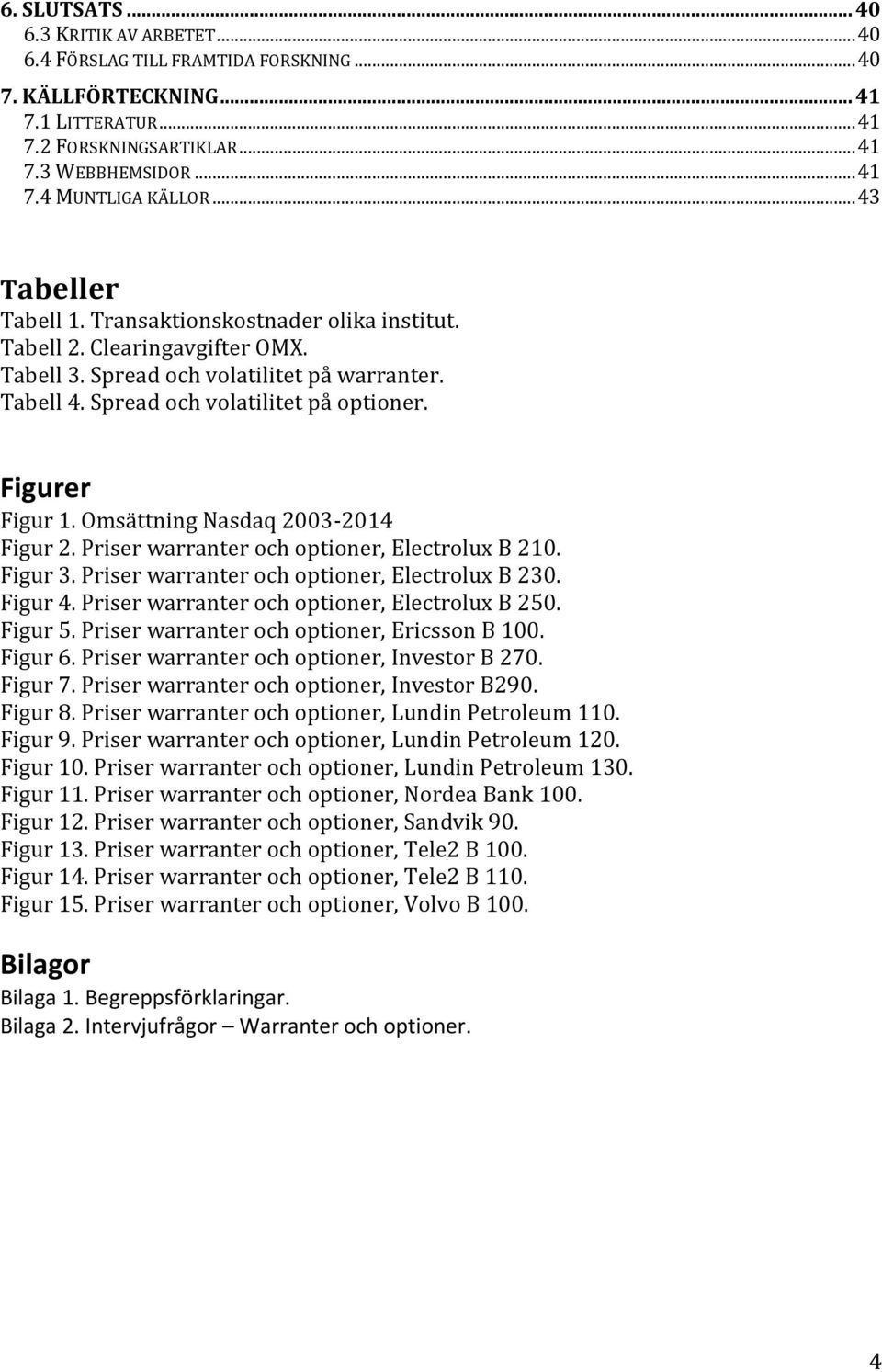 Figurer Figur 1. Omsättning Nasdaq 2003-2014 Figur 2. Priser warranter och optioner, Electrolux B 210. Figur 3. Priser warranter och optioner, Electrolux B 230. Figur 4.
