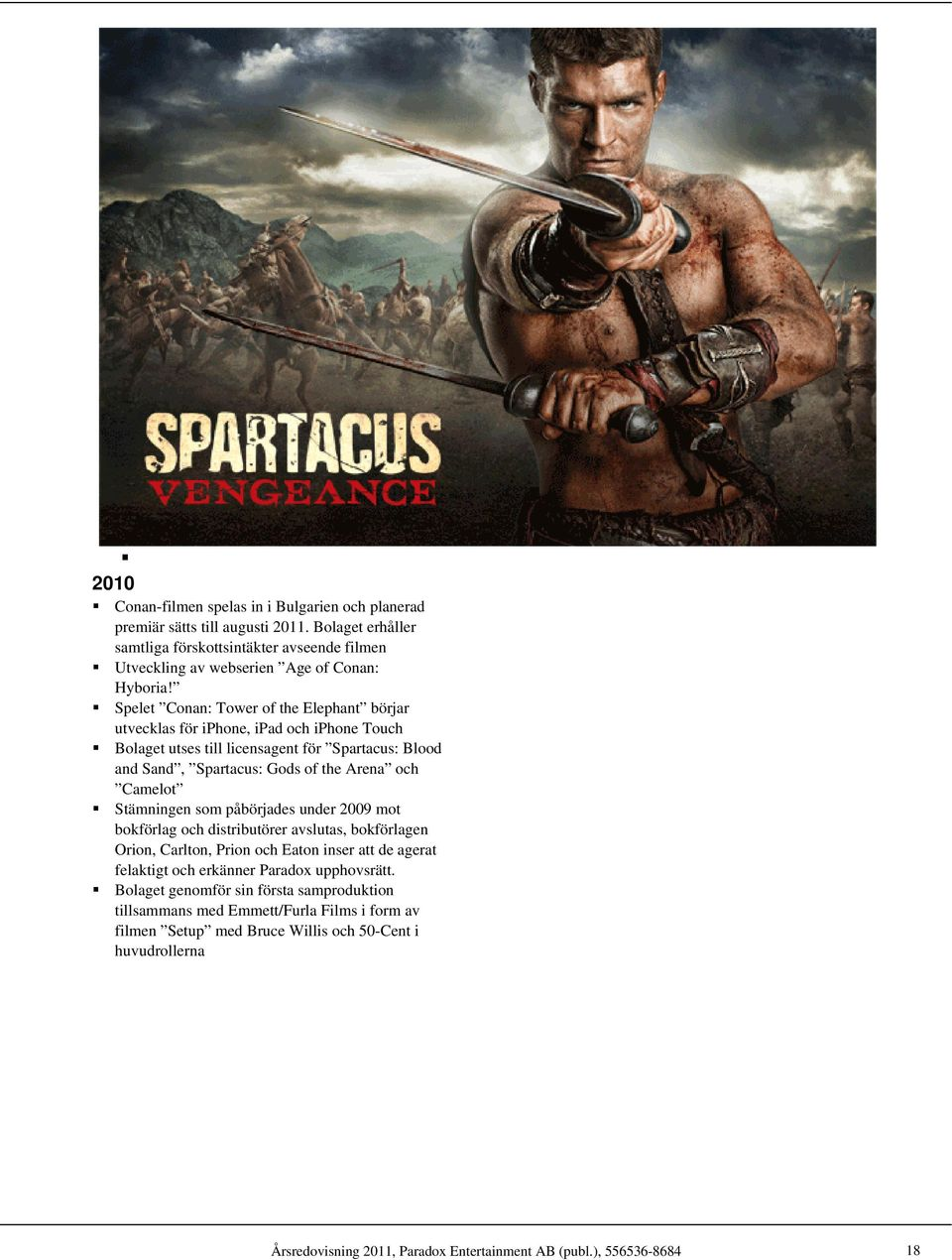 Spelet Conan: Tower of the Elephant börjar utvecklas för iphone, ipad och iphone Touch Bolaget utses till licensagent för Spartacus: Blood and Sand, Spartacus: Gods of the Arena