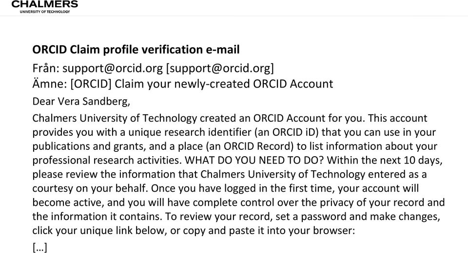 This account provides you with a unique research identifier (an ORCID id) that you can use in your publications and grants, and a place (an ORCID Record) to list information about your professional