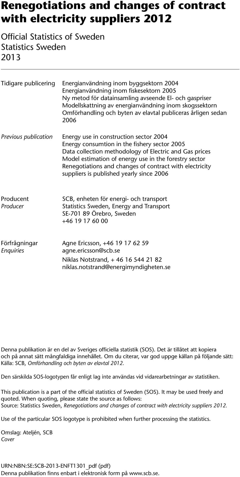 sedan 2006 Previous publication Energy use in construction sector 2004 Energy consumtion in the fishery sector 2005 Data collection methodology of Electric and Gas prices Model estimation of energy