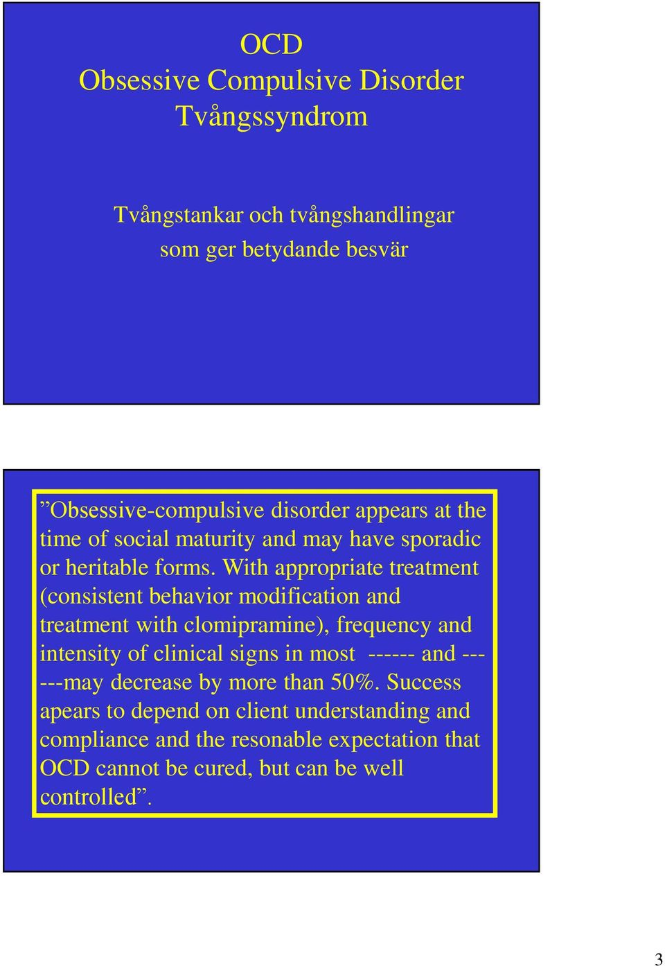 With appropriate treatment (consistent behavior modification and treatment with clomipramine), frequency and intensity of clinical signs in