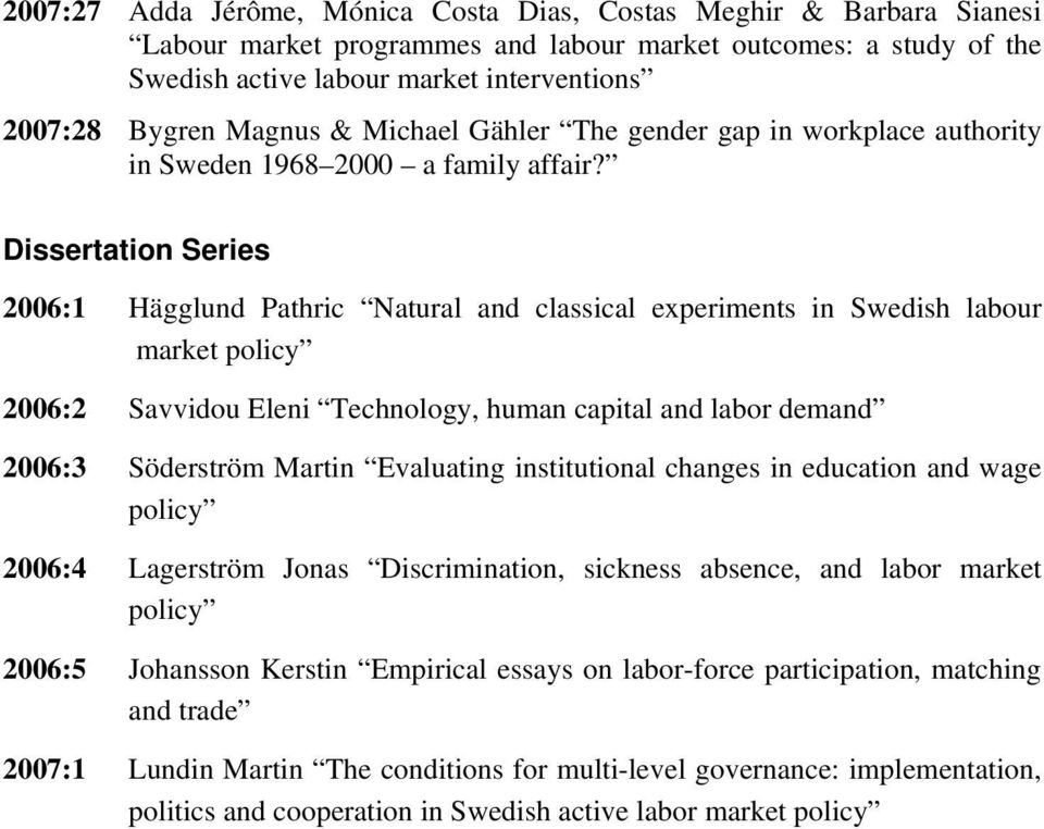 Dissertation Series 2006:1 Hägglund Pathric Natural and classical experiments in Swedish labour market policy 2006:2 Savvidou Eleni Technology, human capital and labor demand 2006:3 Söderström Martin