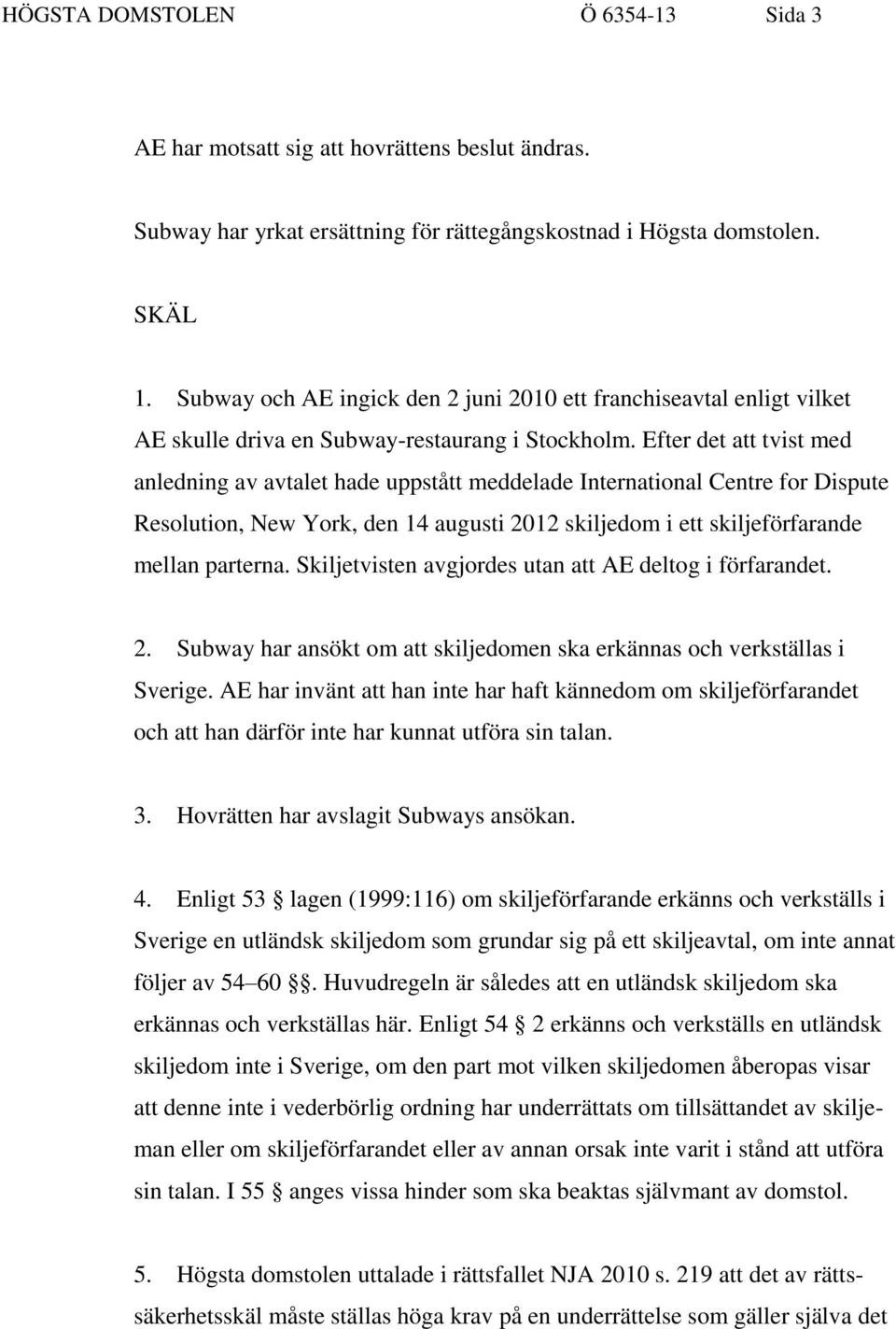 Efter det att tvist med anledning av avtalet hade uppstått meddelade International Centre for Dispute Resolution, New York, den 14 augusti 2012 skiljedom i ett skiljeförfarande mellan parterna.