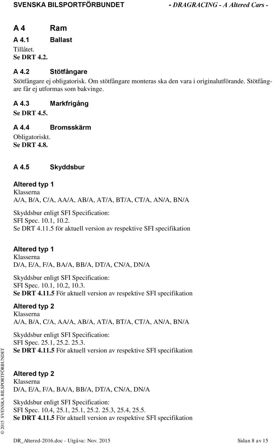 Se DRT 4.11.5 för aktuell version av respektive SFI specifikation Altered typ 1 Klasserna D/A, E/A, F/A, BA/A, BB/A, DT/A, CN/A, DN/A Skyddsbur enligt SFI Specification: SFI Spec. 10.1, 10.2, 10.3.