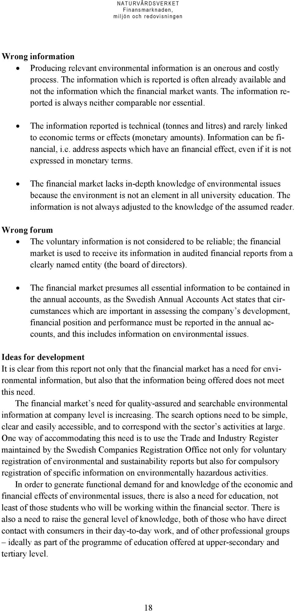 The information reported is technical (tonnes and litres) and rarely linked to economic terms or effects (monetary amounts). Information can be financial, i.e. address aspects which have an financial effect, even if it is not expressed in monetary terms.