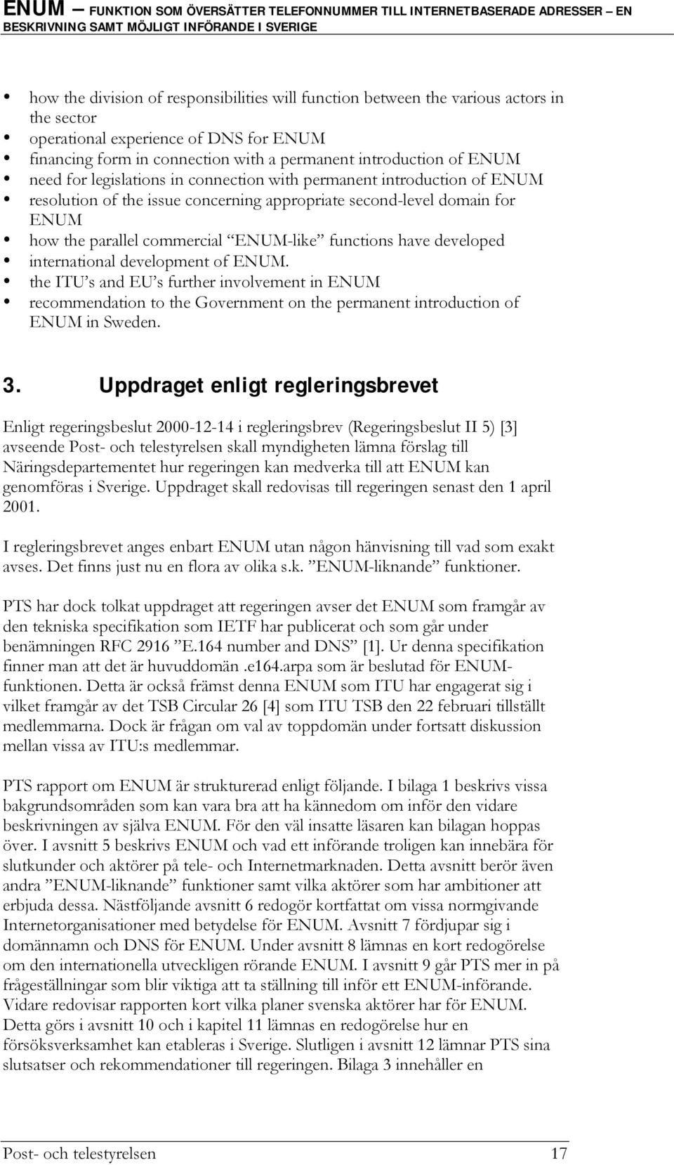 have developed international development of ENUM. the ITU s and EU s further involvement in ENUM recommendation to the Government on the permanent introduction of ENUM in Sweden. 3.