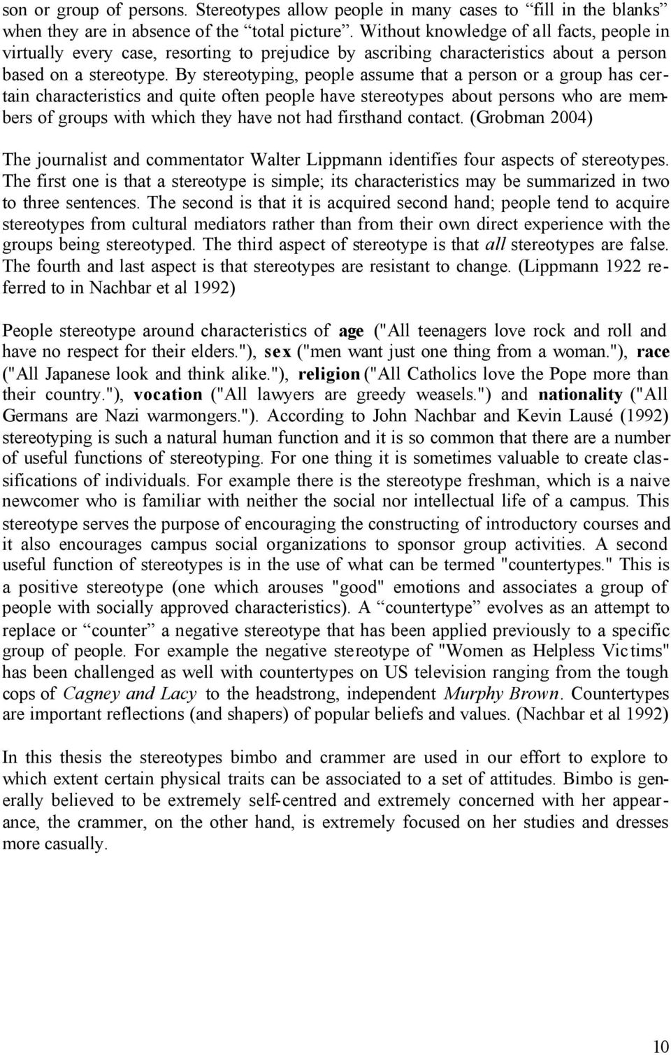 By stereotyping, people assume that a person or a group has certain characteristics and quite often people have stereotypes about persons who are members of groups with which they have not had