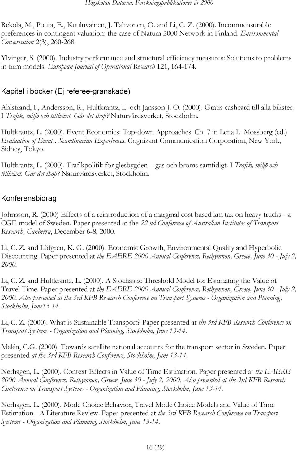 European Journal of Operational Research 121, 164-174. Kapitel i böcker (Ej referee-granskade) Ahlstrand, I., Andersson, R., Hultkrantz, L. och Jansson J. O. (2000).