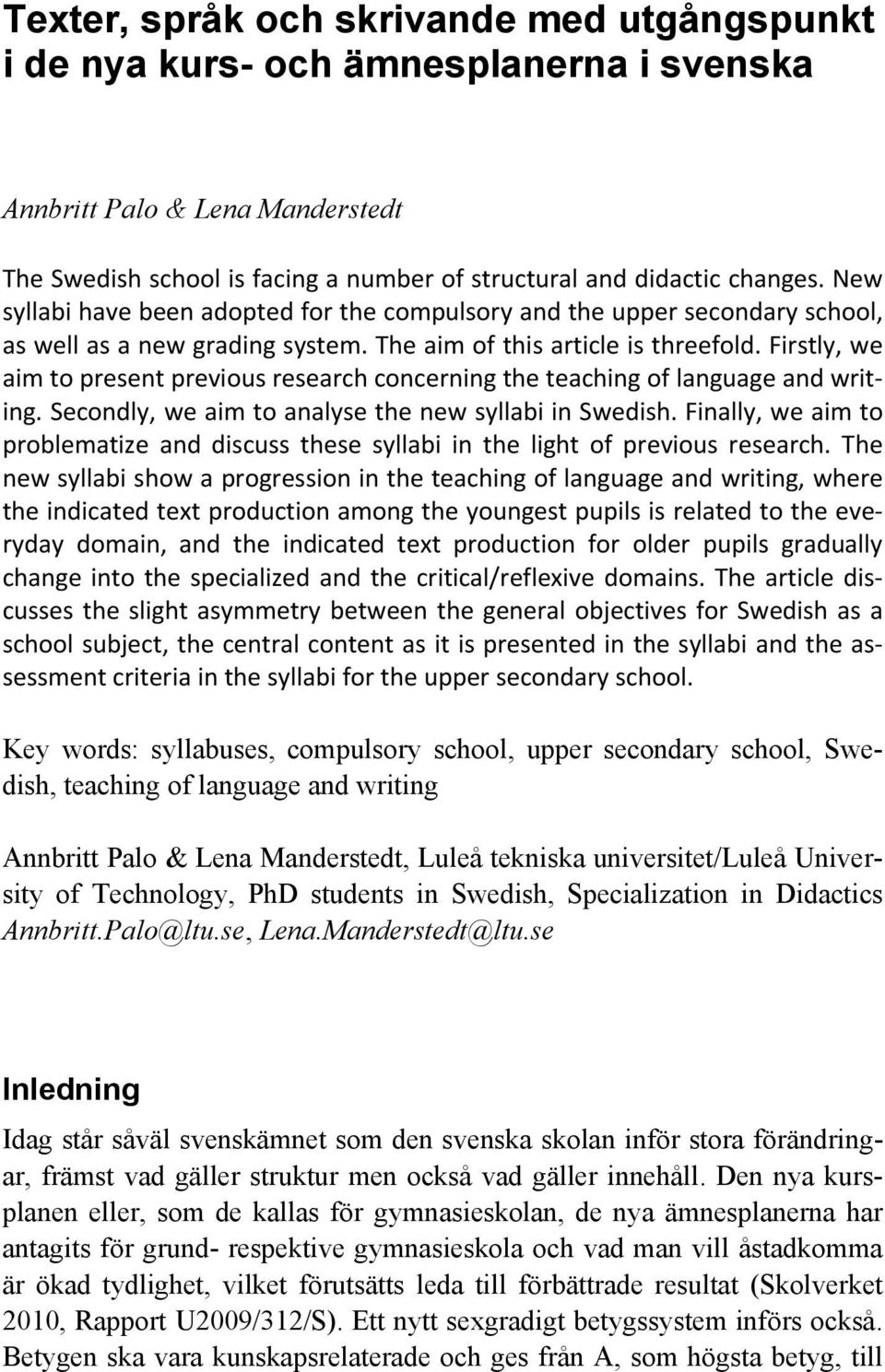 Firstly, we aim to present previous research concerning the teaching of language and writing. Secondly, we aim to analyse the new syllabi in Swedish.