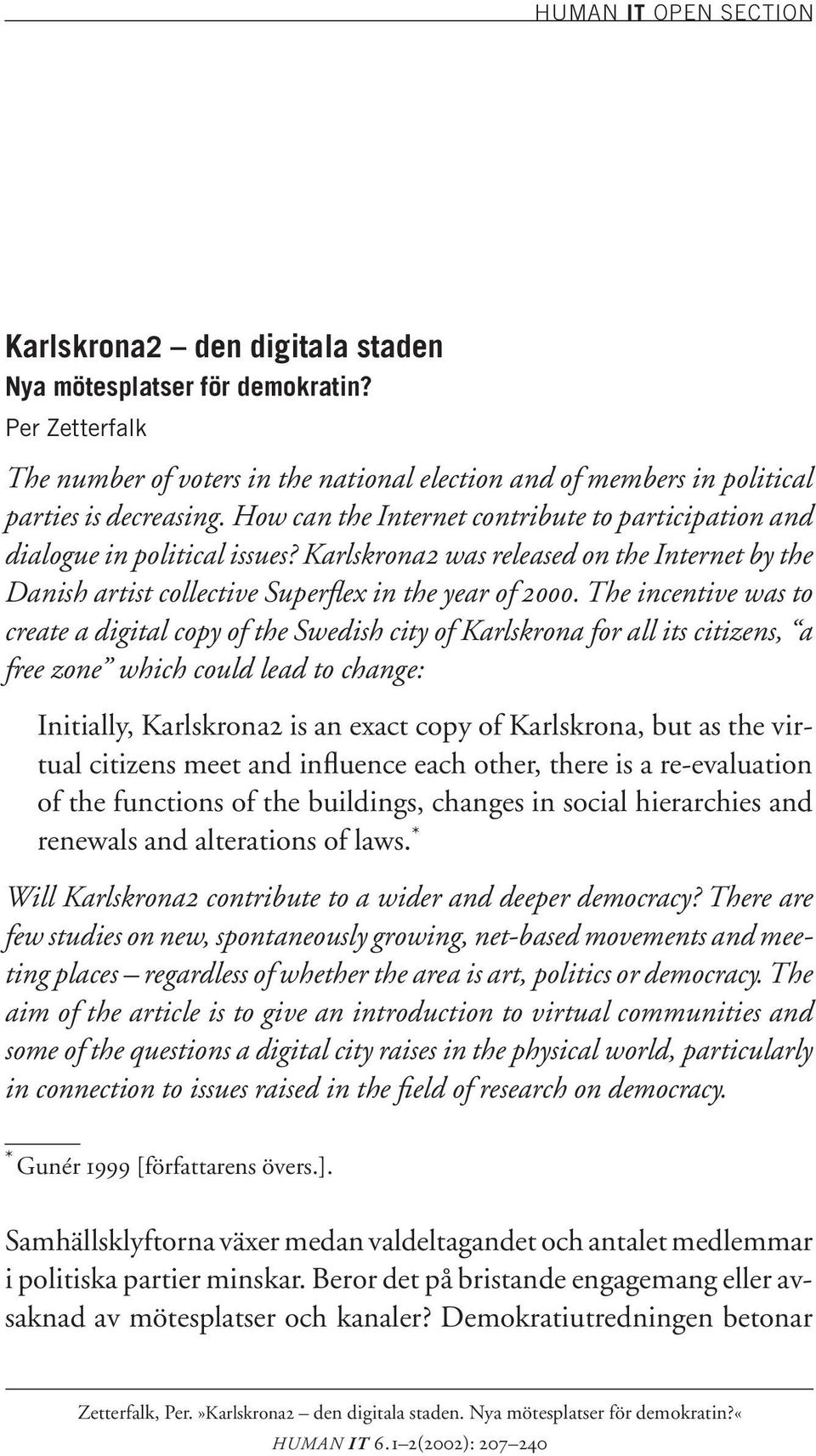 The incentive was to create a digital copy of the Swedish city of Karlskrona for all its citizens, a free zone which could lead to change: Initially, Karlskrona2 is an exact copy of Karlskrona, but