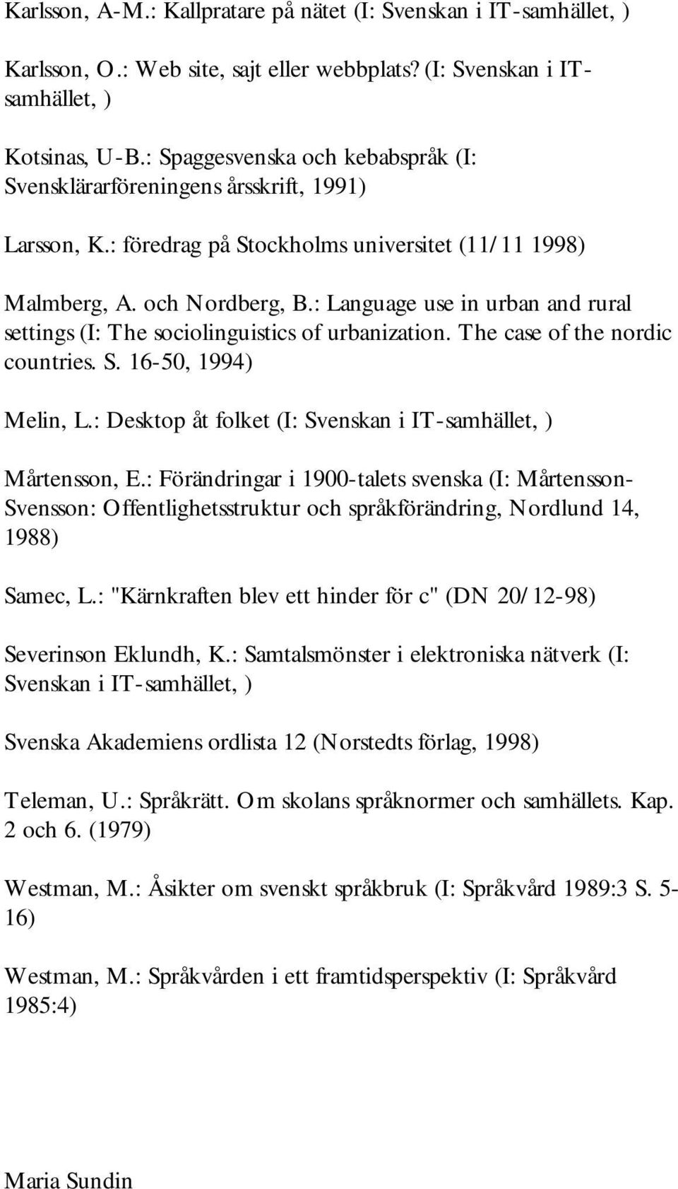 : Language use in urban and rural settings (I: The sociolinguistics of urbanization. The case of the nordic countries. S. 16-50, 1994) Melin, L.