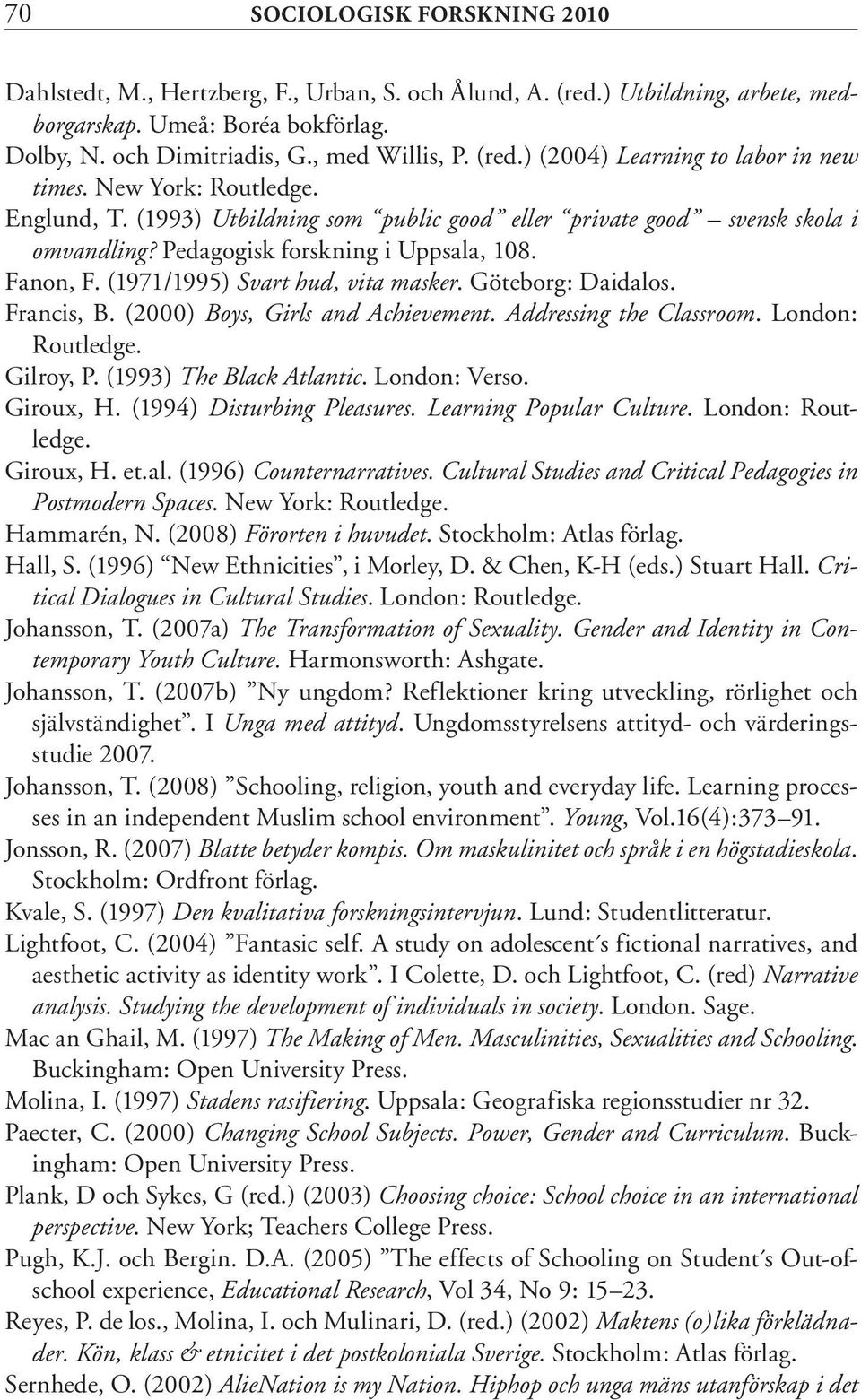 Göteborg: Daidalos. Francis, B. (2000) Boys, Girls and Achievement. Addressing the Classroom. London: Routledge. Gilroy, P. (1993) The Black Atlantic. London: Verso. Giroux, H.