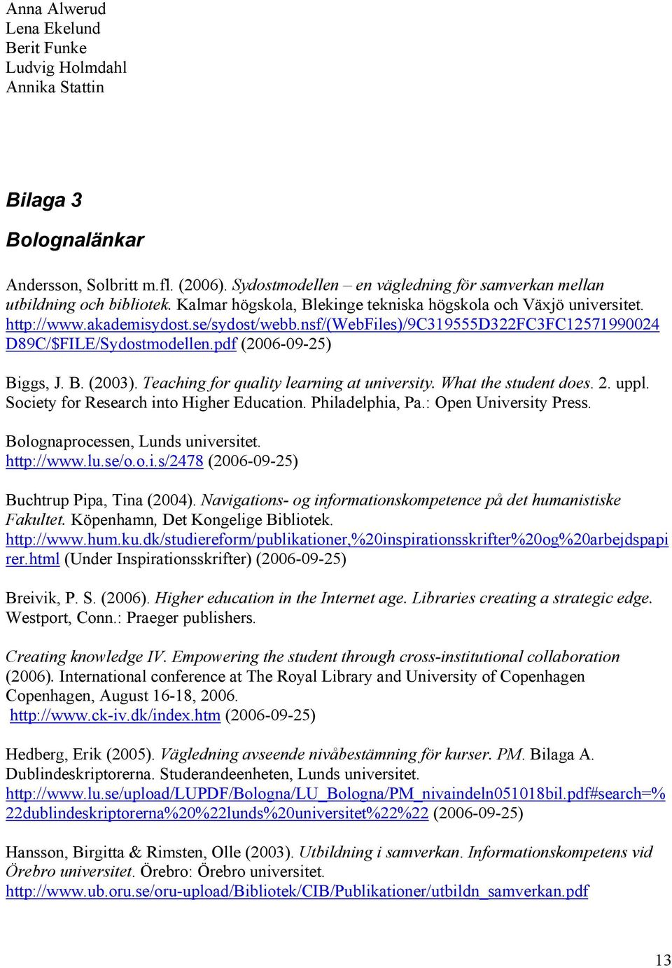 nsf/(webfiles)/9c319555d322fc3fc12571990024 D89C/$FILE/Sydostmodellen.pdf (2006-09-25) Biggs, J. B. (2003). Teaching for quality learning at university. What the student does. 2. uppl.