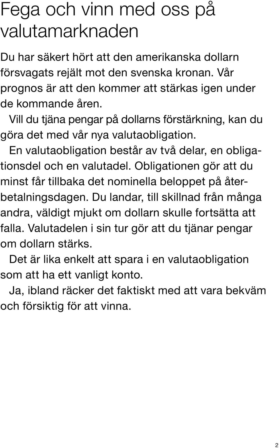 En valutaobligation består av två delar, en obligationsdel och en valutadel. Obligationen gör att du minst får tillbaka det nominella beloppet på återbetalningsdagen.