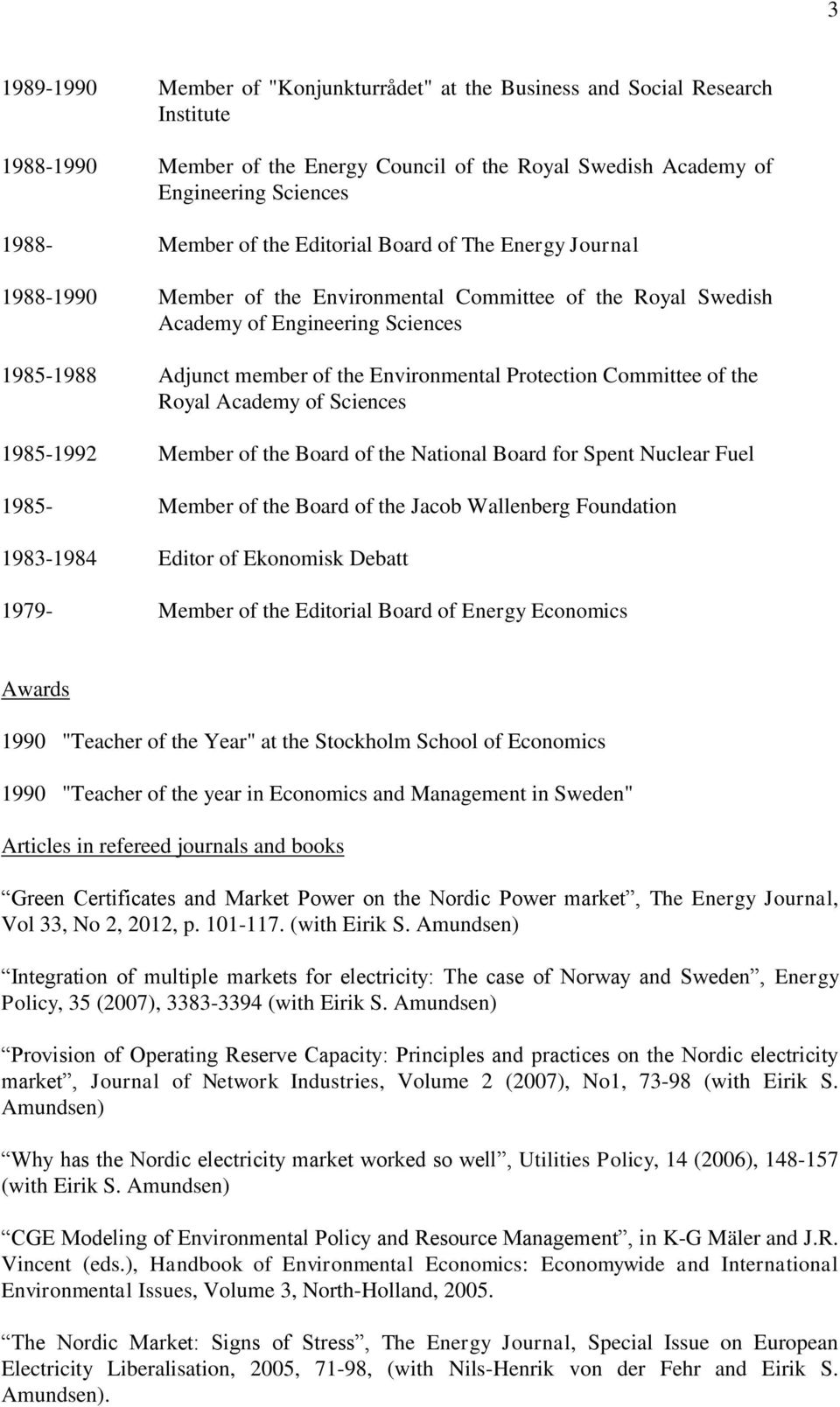 Committee of the Royal Academy of Sciences 1985-1992 Member of the Board of the National Board for Spent Nuclear Fuel 1985- Member of the Board of the Jacob Wallenberg Foundation 1983-1984 Editor of