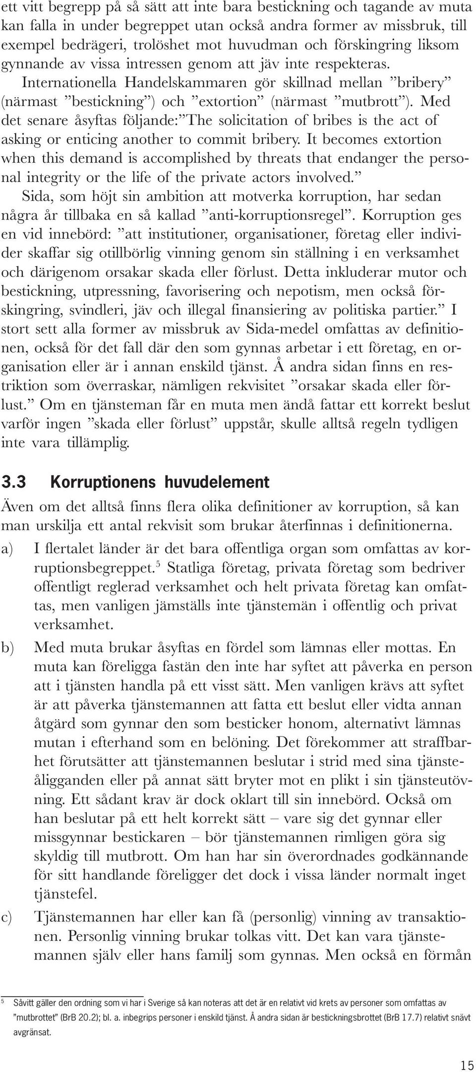 Med det senare åsyftas följande: The solicitation of bribes is the act of asking or enticing another to commit bribery.